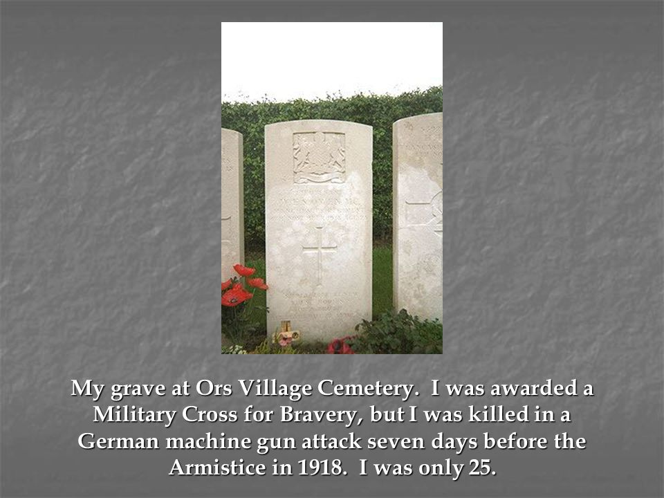 My grave at Ors Village Cemetery. I was awarded a Military Cross for Bravery, but I was killed in a German machine gun attack seven days before the Ar