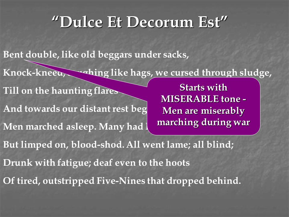 """""""Dulce Et Decorum Est"""" Bent double, like old beggars under sacks, Knock-kneed, coughing like hags, we cursed through sludge, Till on the haunting flar"""