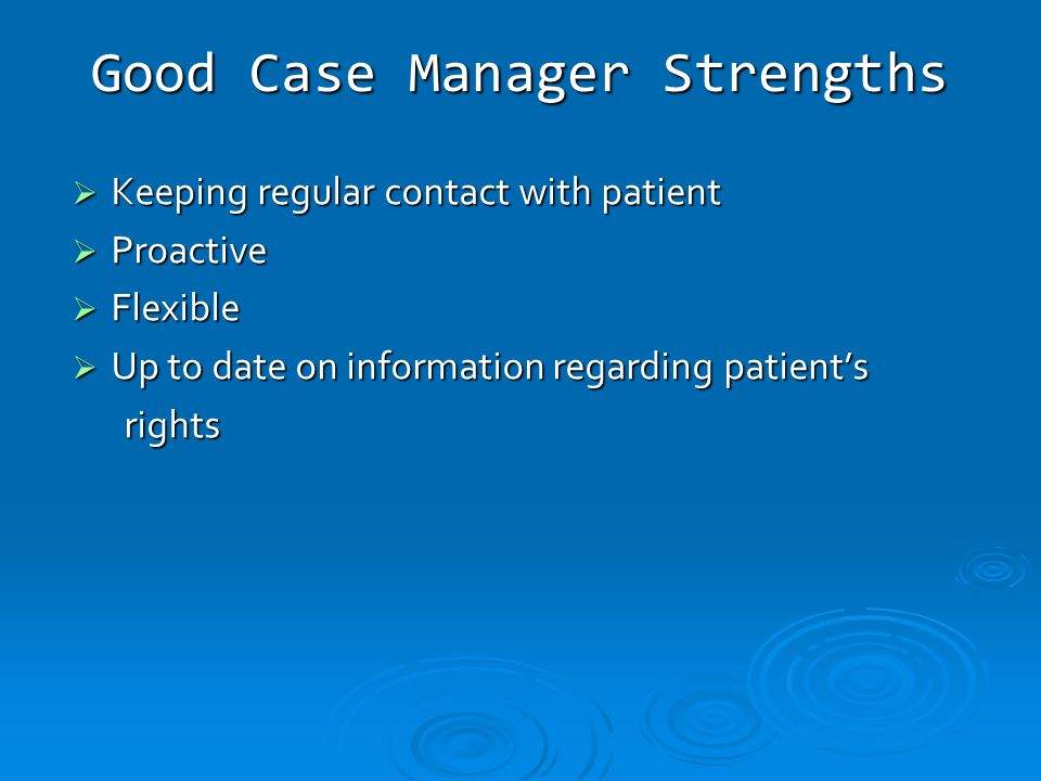 Good Case Manager Strengths  Keeping regular contact with patient  Proactive  Flexible  Up to date on information regarding patient's rights