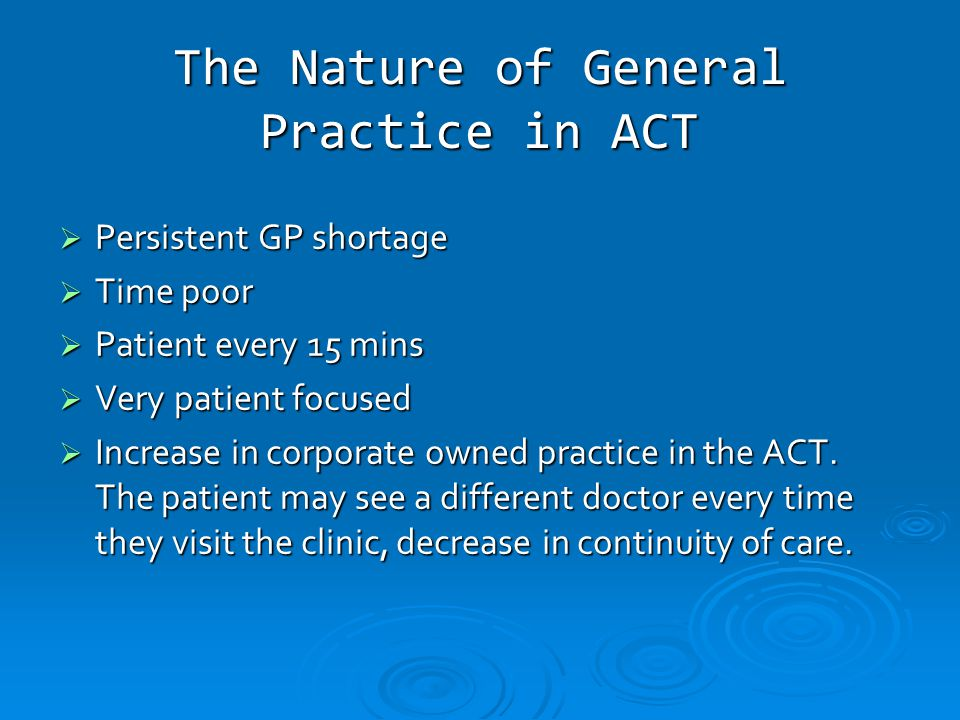 The Nature of General Practice in ACT  Persistent GP shortage  Time poor  Patient every 15 mins  Very patient focused  Increase in corporate owned practice in the ACT.