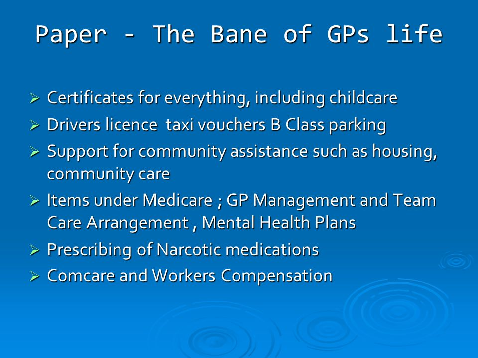 Paper - The Bane of GPs life  Certificates for everything, including childcare  Drivers licence taxi vouchers B Class parking  Support for community assistance such as housing, community care  Items under Medicare ; GP Management and Team Care Arrangement, Mental Health Plans  Prescribing of Narcotic medications  Comcare and Workers Compensation