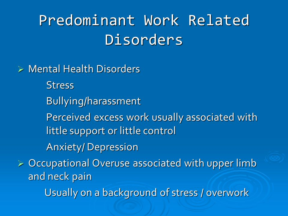 Predominant Work Related Disorders  Mental Health Disorders StressBullying/harassment Perceived excess work usually associated with little support or little control Anxiety/ Depression Anxiety/ Depression  Occupational Overuse associated with upper limb and neck pain Usually on a background of stress / overwork