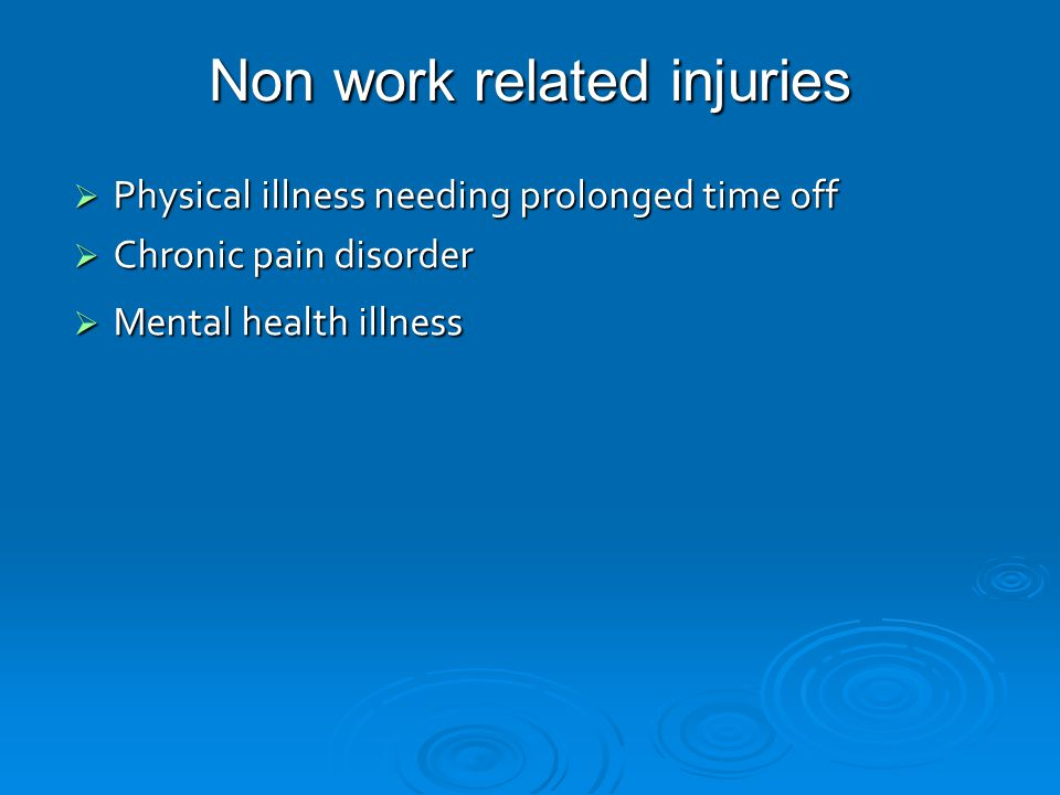 Non work related injuries  Physical illness needing prolonged time off  Chronic pain disorder  Mental health illness