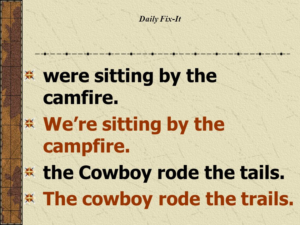 Daily Fix-It were sitting by the camfire. We're sitting by the campfire. the Cowboy rode the tails. The cowboy rode the trails.