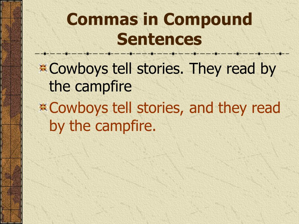 Commas in Compound Sentences Cowboys tell stories. They read by the campfire Cowboys tell stories, and they read by the campfire.