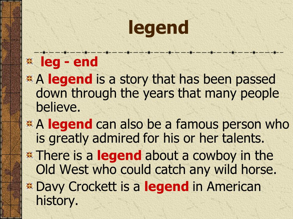 legend leg - end A legend is a story that has been passed down through the years that many people believe.