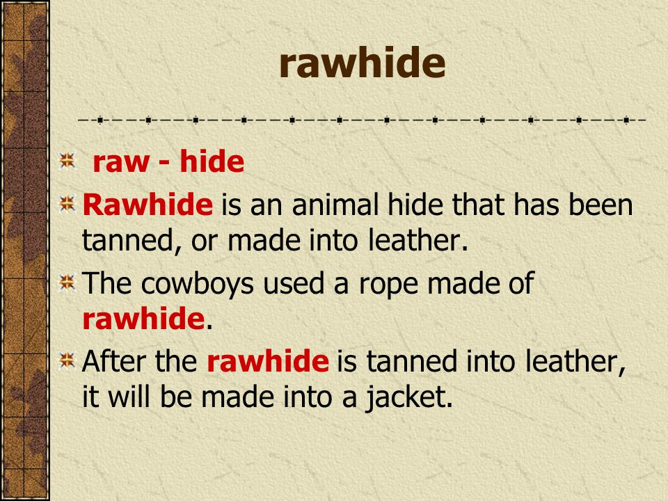 rawhide raw - hide Rawhide is an animal hide that has been tanned, or made into leather. The cowboys used a rope made of rawhide. After the rawhide is