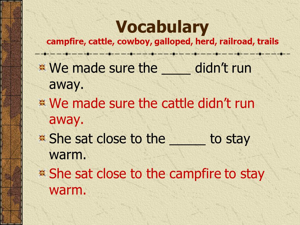 Vocabulary campfire, cattle, cowboy, galloped, herd, railroad, trails We made sure the ____ didn't run away.
