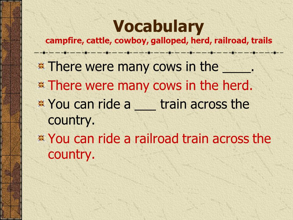 Vocabulary campfire, cattle, cowboy, galloped, herd, railroad, trails There were many cows in the ____. There were many cows in the herd. You can ride