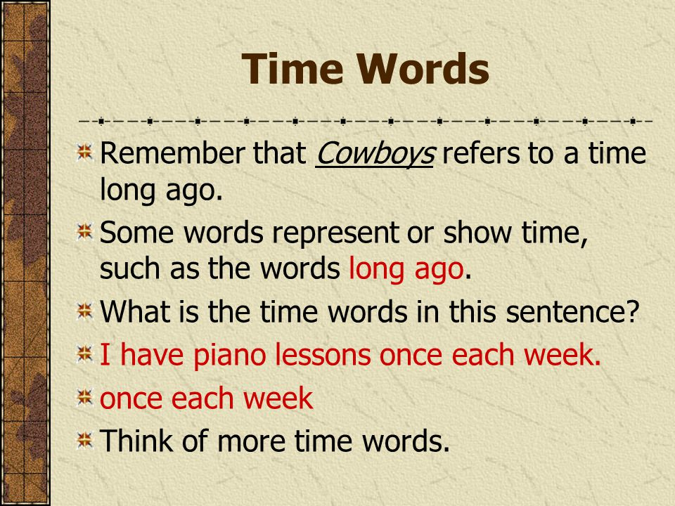 Time Words Remember that Cowboys refers to a time long ago. Some words represent or show time, such as the words long ago. What is the time words in t