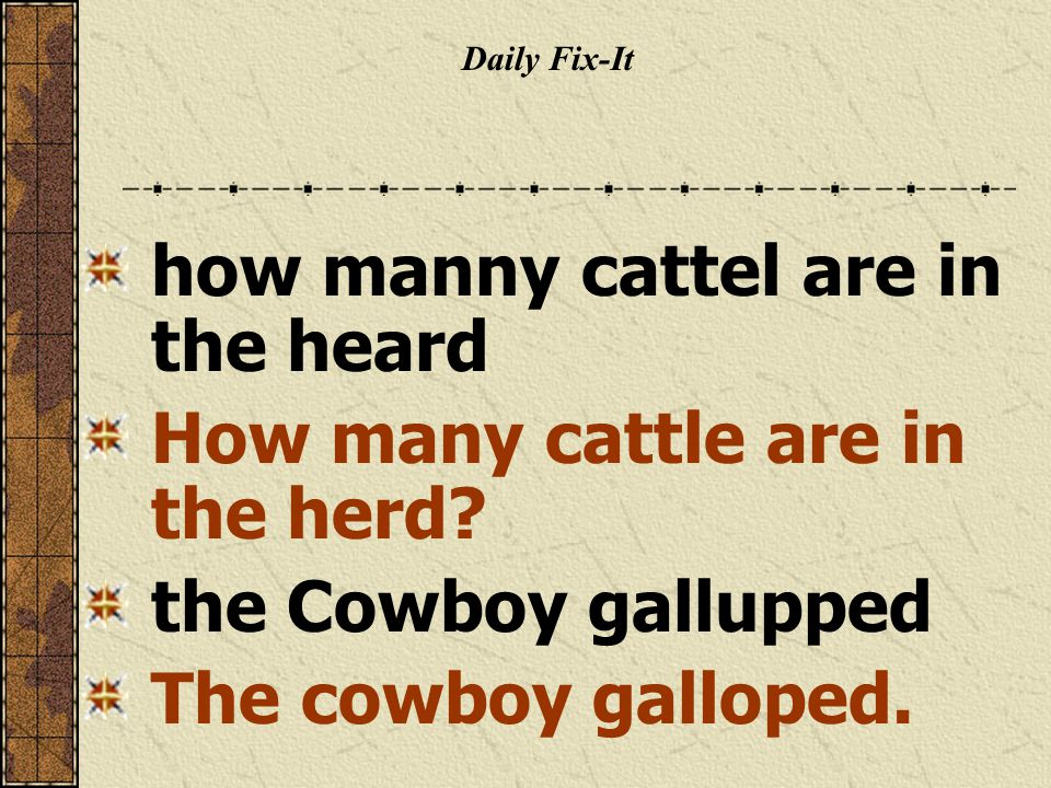 Daily Fix-It how manny cattel are in the heard How many cattle are in the herd? the Cowboy gallupped The cowboy galloped.