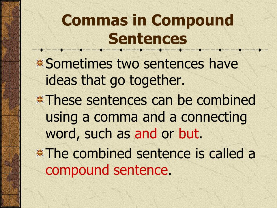 Commas in Compound Sentences Sometimes two sentences have ideas that go together.