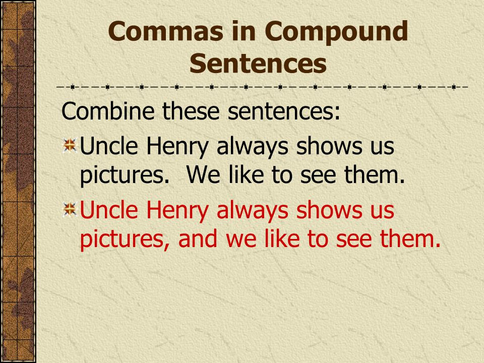 Commas in Compound Sentences Combine these sentences: Uncle Henry always shows us pictures. We like to see them. Uncle Henry always shows us pictures,