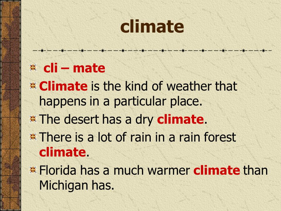 climate cli – mate Climate is the kind of weather that happens in a particular place.