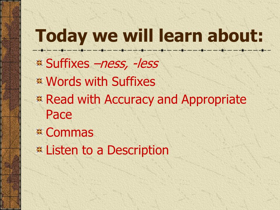 Today we will learn about: Suffixes –ness, -less Words with Suffixes Read with Accuracy and Appropriate Pace Commas Listen to a Description