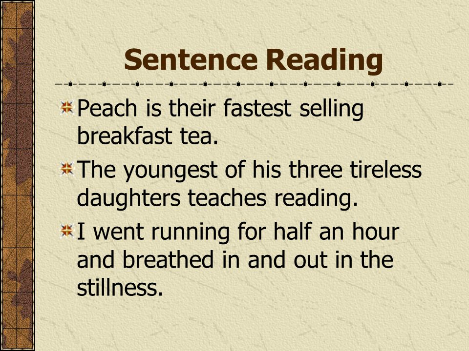 Sentence Reading Peach is their fastest selling breakfast tea. The youngest of his three tireless daughters teaches reading. I went running for half a
