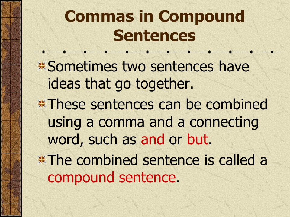 Commas in Compound Sentences Sometimes two sentences have ideas that go together. These sentences can be combined using a comma and a connecting word,