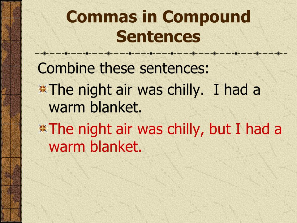 Commas in Compound Sentences Combine these sentences: The night air was chilly.