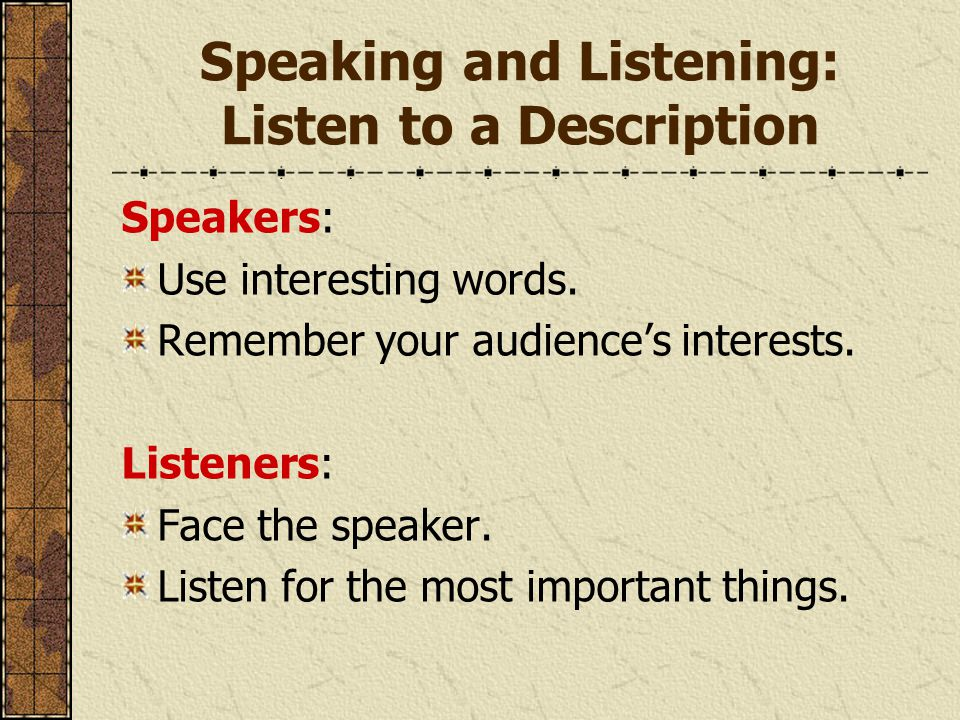 Speaking and Listening: Listen to a Description Speakers: Use interesting words. Remember your audience's interests. Listeners: Face the speaker. List