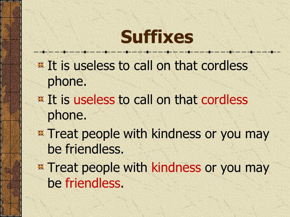 Suffixes It is useless to call on that cordless phone. Treat people with kindness or you may be friendless.