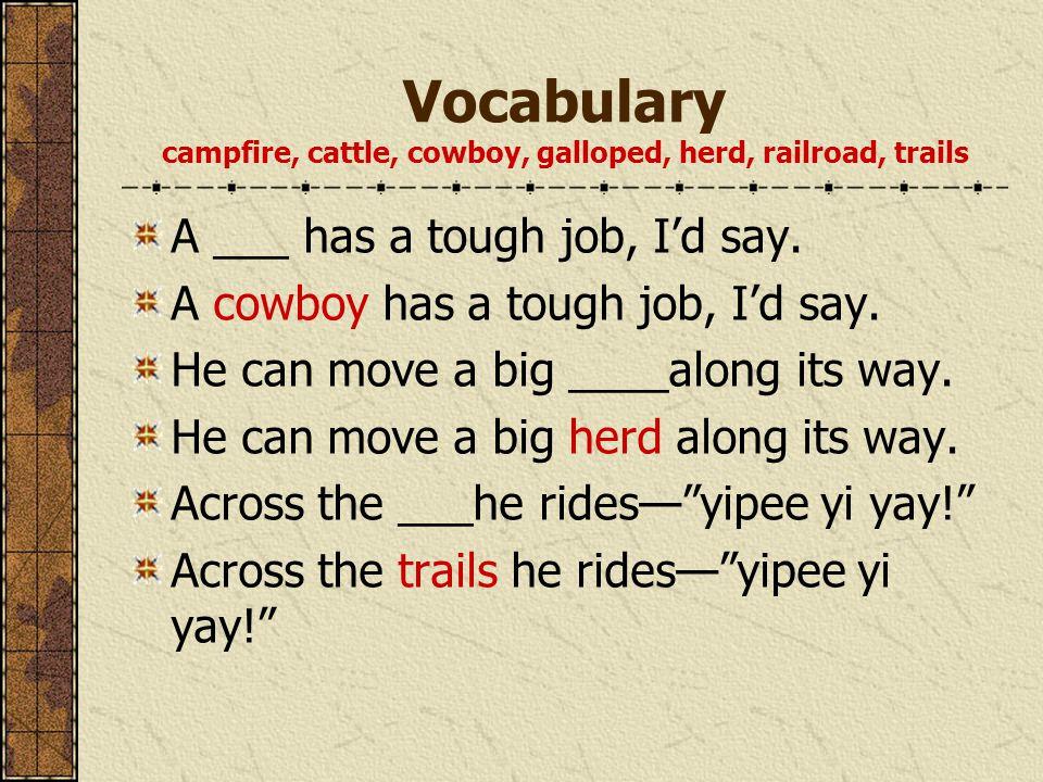 Vocabulary campfire, cattle, cowboy, galloped, herd, railroad, trails A ___ has a tough job, I'd say. A cowboy has a tough job, I'd say. He can move a