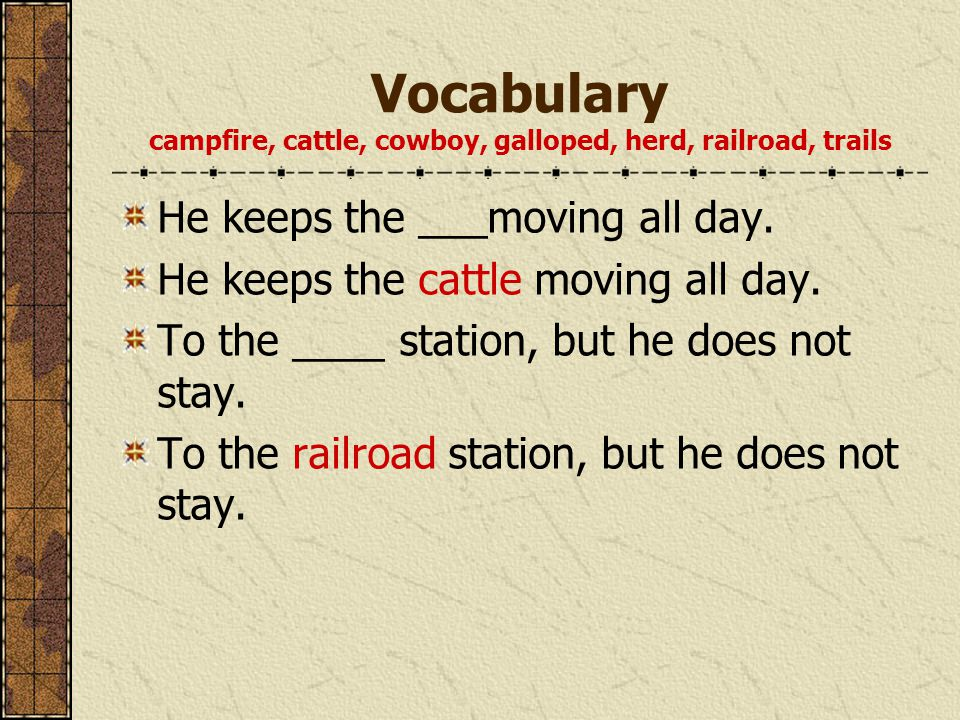 Vocabulary campfire, cattle, cowboy, galloped, herd, railroad, trails He keeps the ___moving all day.