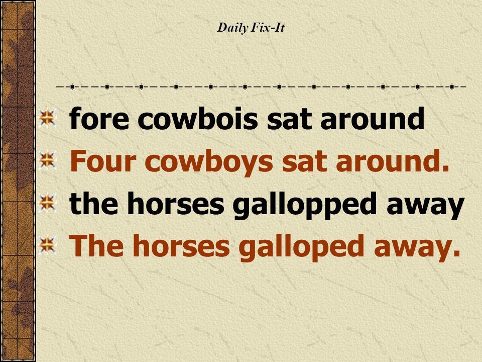 Daily Fix-It fore cowbois sat around Four cowboys sat around. the horses gallopped away The horses galloped away.
