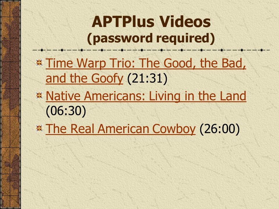 APTPlus Videos (password required) Time Warp Trio: The Good, the Bad, and the GoofyTime Warp Trio: The Good, the Bad, and the Goofy (21:31) Native Americans: Living in the Land Native Americans: Living in the Land (06:30) The Real American CowboyThe Real American Cowboy (26:00)