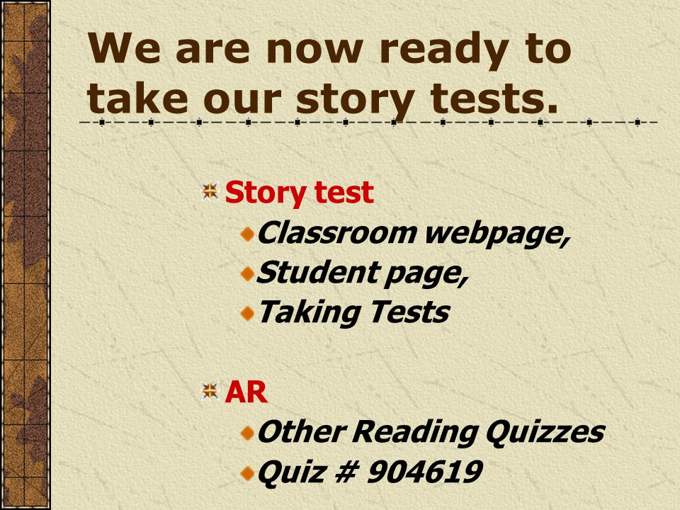We are now ready to take our story tests. Story test Classroom webpage, Student page, Taking Tests AR Other Reading Quizzes Quiz # 904619