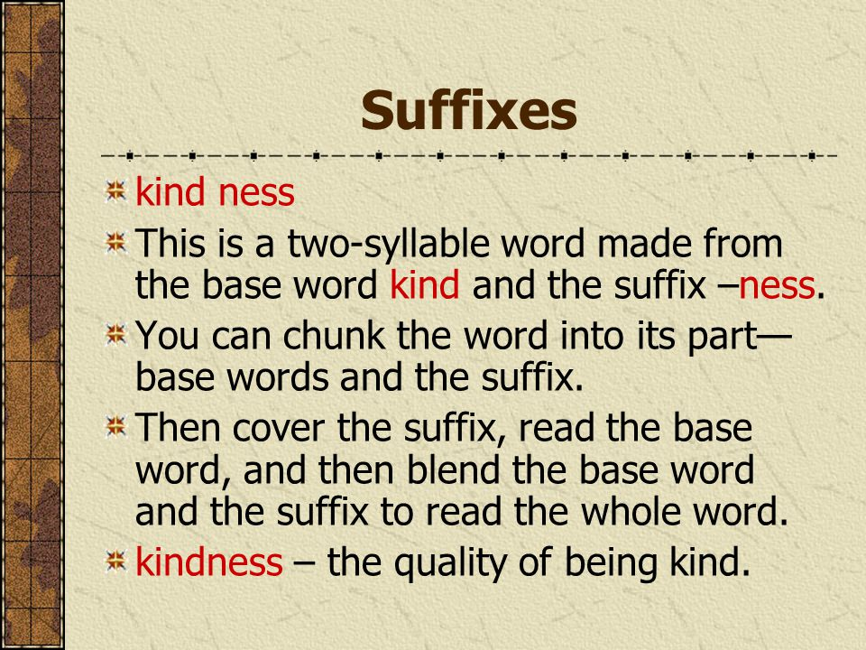 Suffixes kind ness This is a two-syllable word made from the base word kind and the suffix –ness. You can chunk the word into its part— base words and