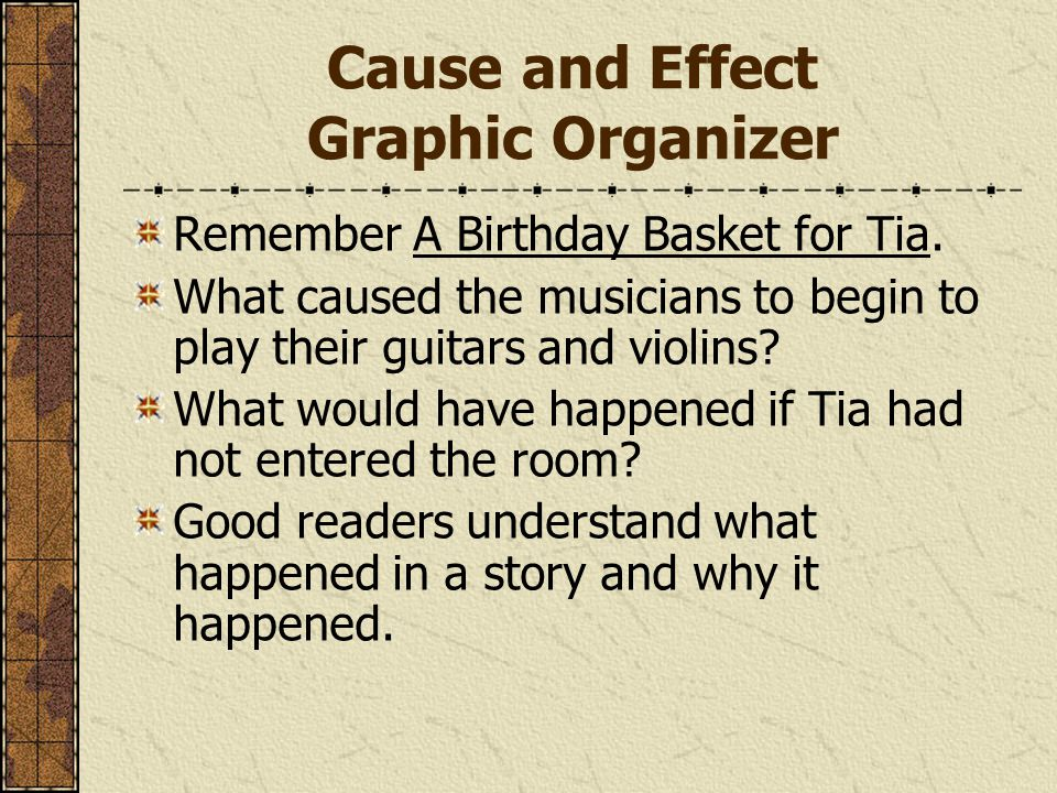 Cause and Effect Graphic Organizer Remember A Birthday Basket for Tia. What caused the musicians to begin to play their guitars and violins? What woul