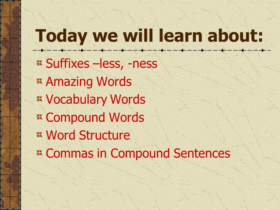 Today we will learn about: Suffixes –less, -ness Amazing Words Vocabulary Words Compound Words Word Structure Commas in Compound Sentences