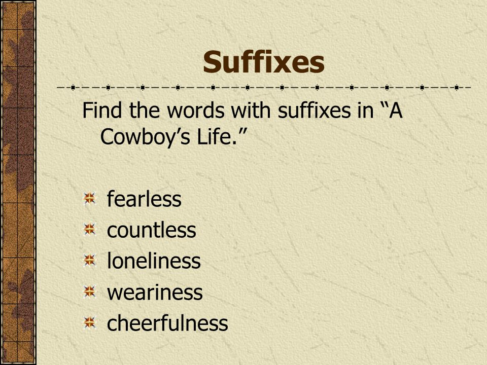 Suffixes Find the words with suffixes in A Cowboy's Life. fearless countless loneliness weariness cheerfulness