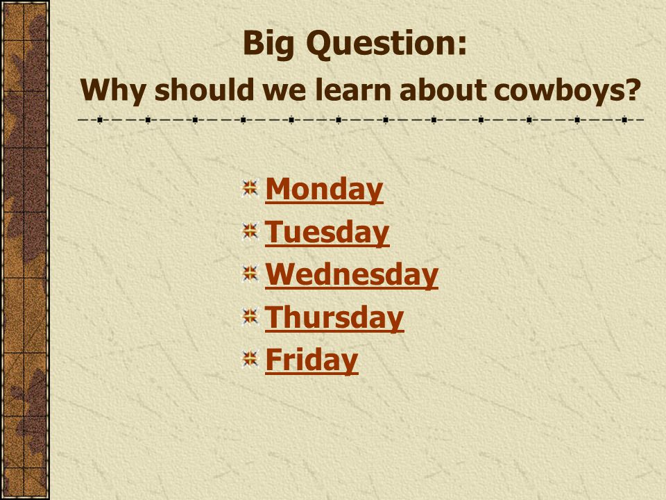Big Question: Why should we learn about cowboys Monday Tuesday Wednesday Thursday Friday