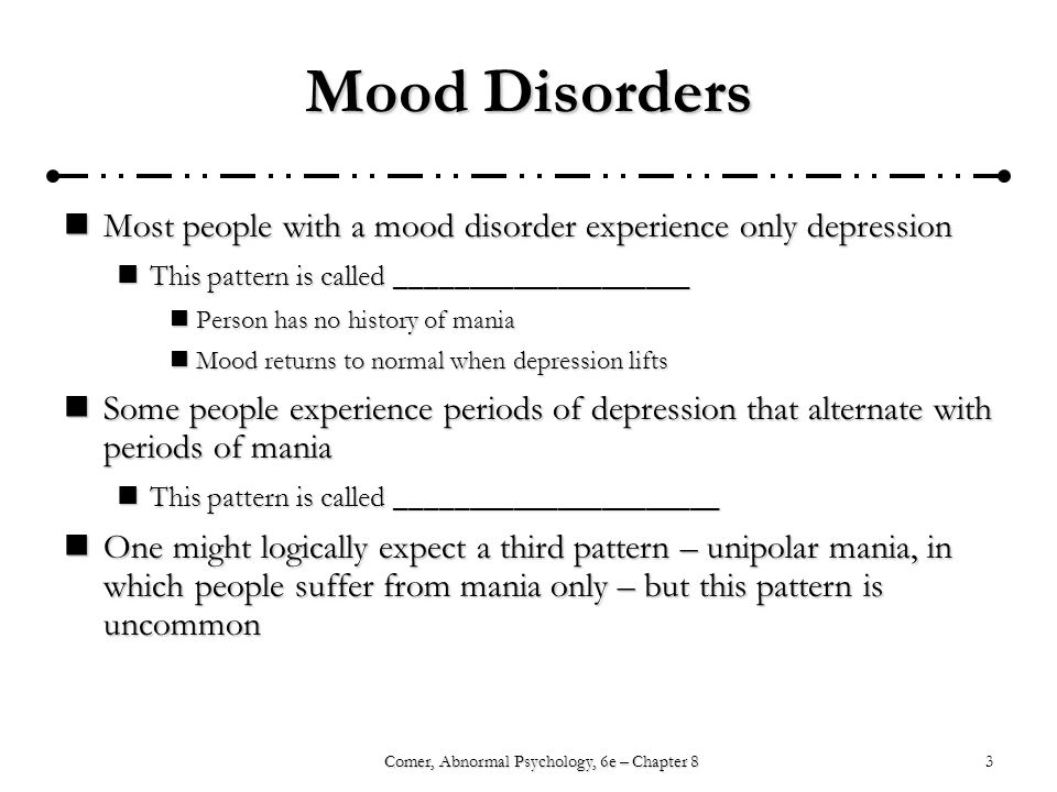 3Comer, Abnormal Psychology, 6e – Chapter 8 Mood Disorders Most people with a mood disorder experience only depression Most people with a mood disorder experience only depression This pattern is called ____________________ This pattern is called ____________________ Person has no history of mania Person has no history of mania Mood returns to normal when depression lifts Mood returns to normal when depression lifts Some people experience periods of depression that alternate with periods of mania Some people experience periods of depression that alternate with periods of mania This pattern is called ______________________ This pattern is called ______________________ One might logically expect a third pattern – unipolar mania, in which people suffer from mania only – but this pattern is uncommon One might logically expect a third pattern – unipolar mania, in which people suffer from mania only – but this pattern is uncommon