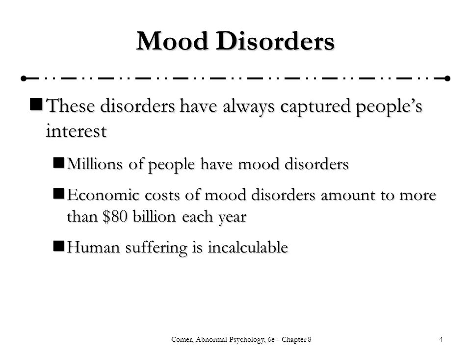 4Comer, Abnormal Psychology, 6e – Chapter 8 Mood Disorders These disorders have always captured people's interest These disorders have always captured people's interest Millions of people have mood disorders Millions of people have mood disorders Economic costs of mood disorders amount to more than $80 billion each year Economic costs of mood disorders amount to more than $80 billion each year Human suffering is incalculable Human suffering is incalculable