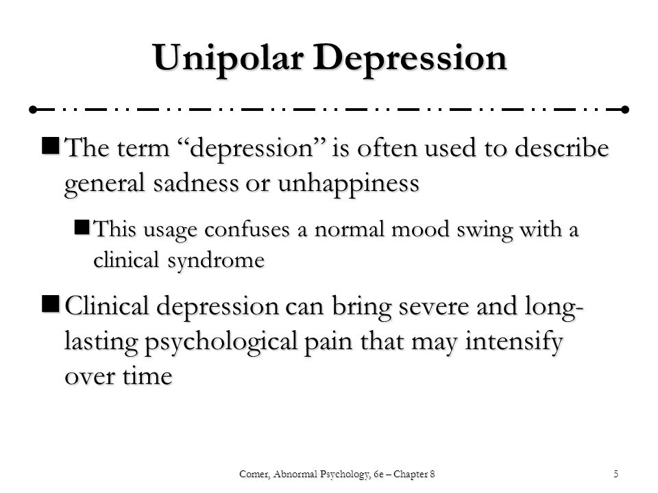 5Comer, Abnormal Psychology, 6e – Chapter 8 Unipolar Depression The term depression is often used to describe general sadness or unhappiness The term depression is often used to describe general sadness or unhappiness This usage confuses a normal mood swing with a clinical syndrome This usage confuses a normal mood swing with a clinical syndrome Clinical depression can bring severe and long- lasting psychological pain that may intensify over time Clinical depression can bring severe and long- lasting psychological pain that may intensify over time