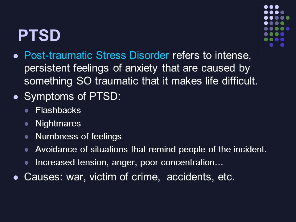 PTSD Post-traumatic Stress Disorder refers to intense, persistent feelings of anxiety that are caused by something SO traumatic that it makes life dif