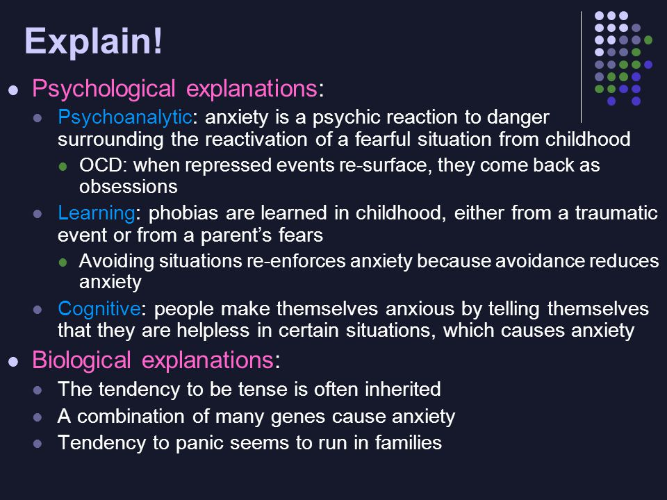 Explain! Psychological explanations: Psychoanalytic: anxiety is a psychic reaction to danger surrounding the reactivation of a fearful situation from