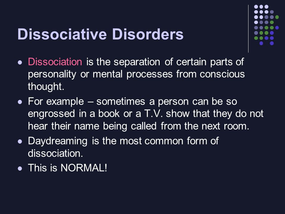 Dissociation is the separation of certain parts of personality or mental processes from conscious thought. For example – sometimes a person can be so