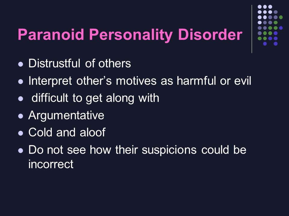 Paranoid Personality Disorder Distrustful of others Interpret other's motives as harmful or evil difficult to get along with Argumentative Cold and al