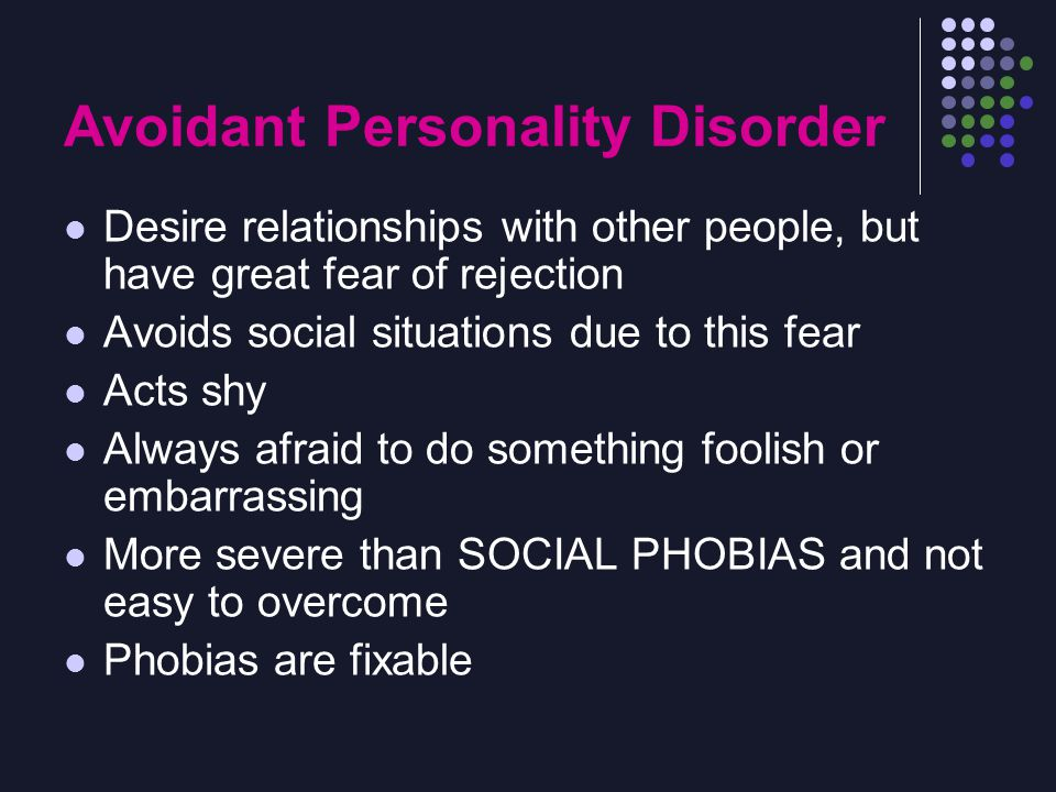 Avoidant Personality Disorder Desire relationships with other people, but have great fear of rejection Avoids social situations due to this fear Acts