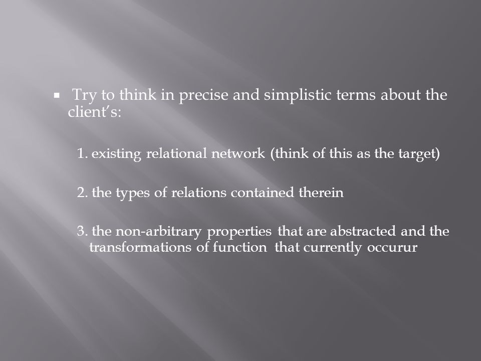  Try to think in precise and simplistic terms about the client's: 1.
