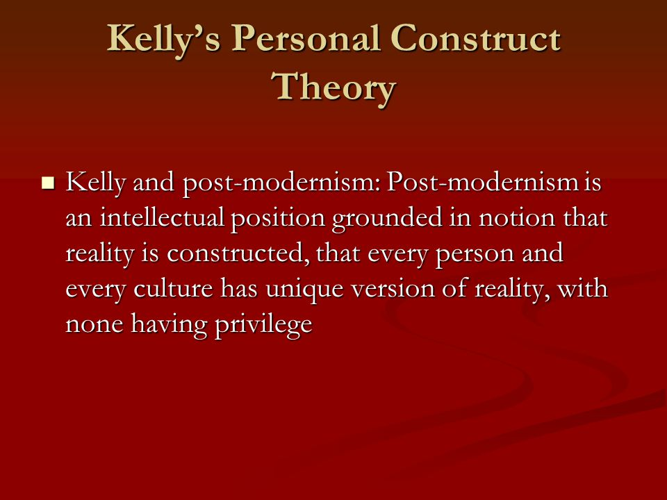 Kelly's Personal Construct Theory Kelly and post-modernism: Post-modernism is an intellectual position grounded in notion that reality is constructed, that every person and every culture has unique version of reality, with none having privilege Kelly and post-modernism: Post-modernism is an intellectual position grounded in notion that reality is constructed, that every person and every culture has unique version of reality, with none having privilege