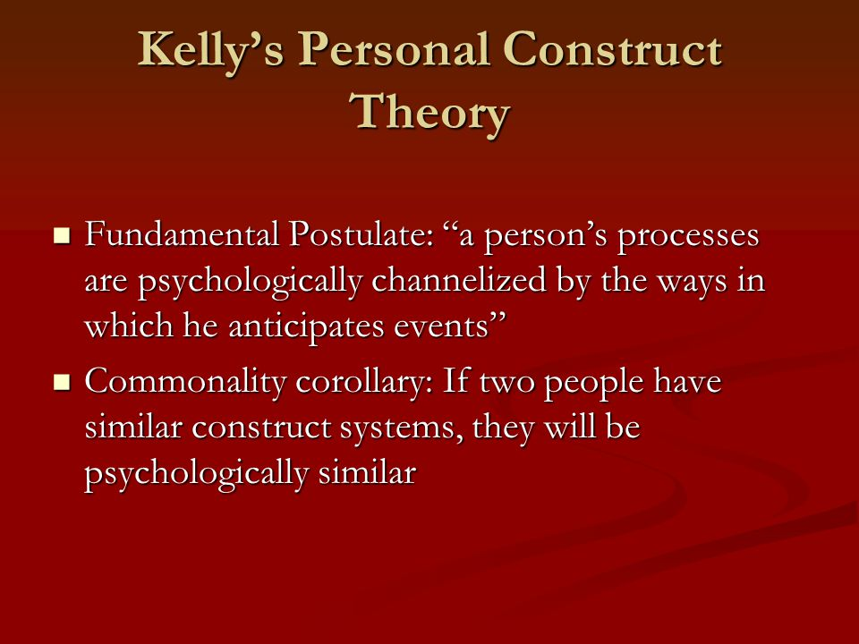 Kelly's Personal Construct Theory Fundamental Postulate: a person's processes are psychologically channelized by the ways in which he anticipates events Fundamental Postulate: a person's processes are psychologically channelized by the ways in which he anticipates events Commonality corollary: If two people have similar construct systems, they will be psychologically similar Commonality corollary: If two people have similar construct systems, they will be psychologically similar