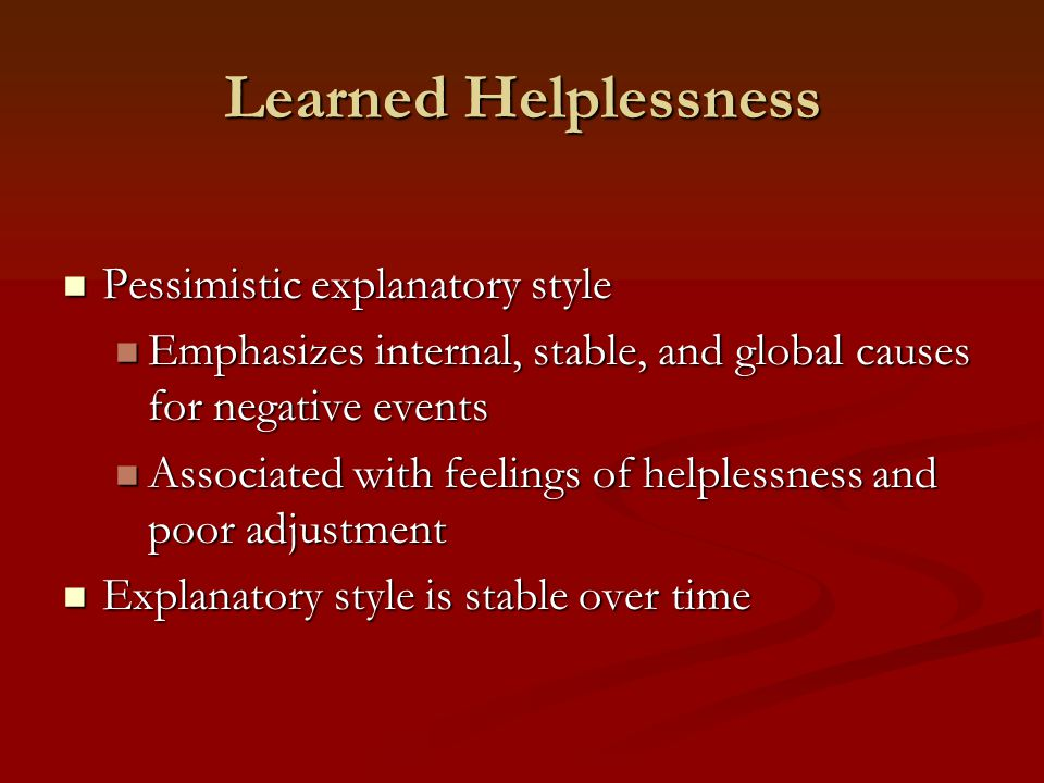 Learned Helplessness Pessimistic explanatory style Pessimistic explanatory style Emphasizes internal, stable, and global causes for negative events Emphasizes internal, stable, and global causes for negative events Associated with feelings of helplessness and poor adjustment Associated with feelings of helplessness and poor adjustment Explanatory style is stable over time Explanatory style is stable over time