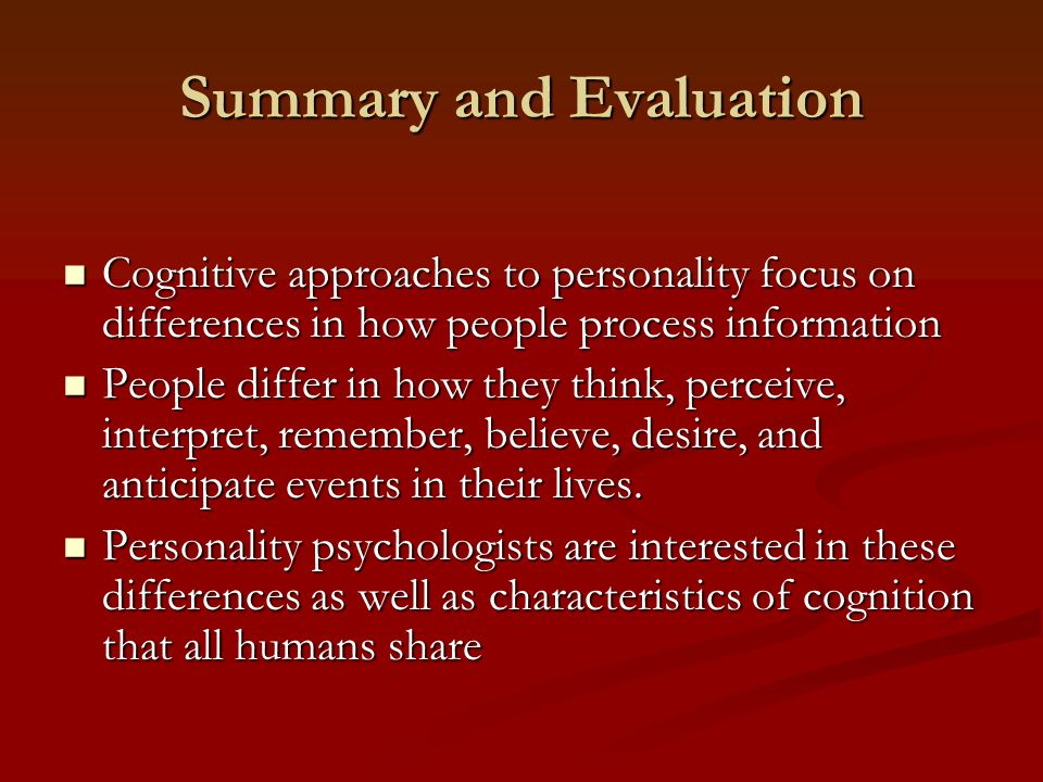 Summary and Evaluation Cognitive approaches to personality focus on differences in how people process information Cognitive approaches to personality focus on differences in how people process information People differ in how they think, perceive, interpret, remember, believe, desire, and anticipate events in their lives.