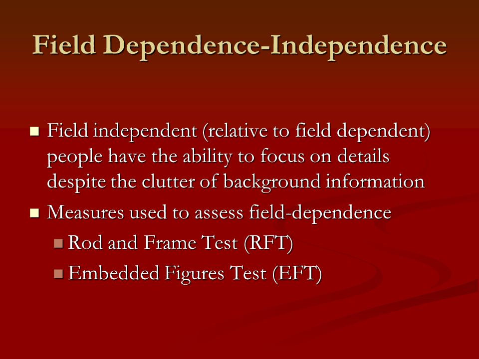 Field Dependence-Independence Field independent (relative to field dependent) people have the ability to focus on details despite the clutter of background information Field independent (relative to field dependent) people have the ability to focus on details despite the clutter of background information Measures used to assess field-dependence Measures used to assess field-dependence Rod and Frame Test (RFT) Rod and Frame Test (RFT) Embedded Figures Test (EFT) Embedded Figures Test (EFT)