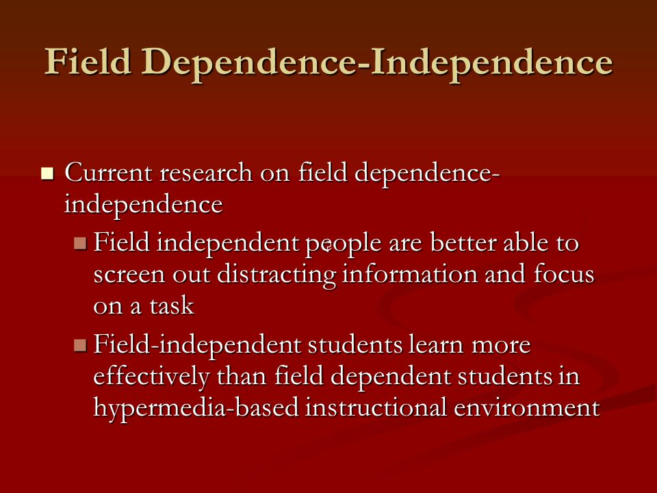 Field Dependence-Independence Current research on field dependence- independence Current research on field dependence- independence Field independent people are better able to screen out distracting information and focus on a task Field independent people are better able to screen out distracting information and focus on a task Field-independent students learn more effectively than field dependent students in hypermedia-based instructional environment Field-independent students learn more effectively than field dependent students in hypermedia-based instructional environment
