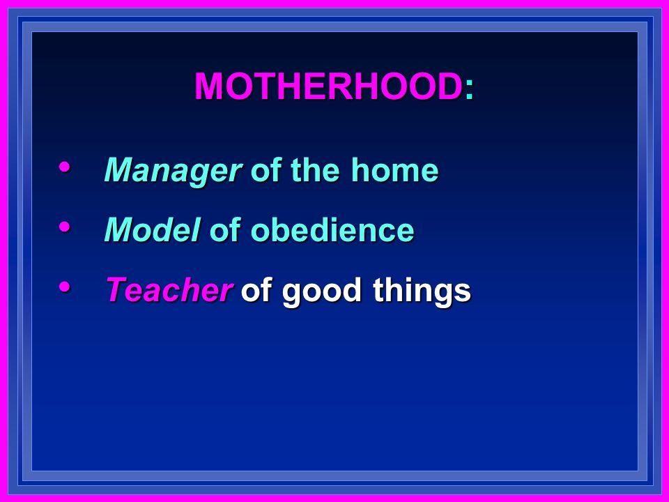 MOTHERHOOD: Manager of the home Manager of the home Model of obedience Model of obedience Teacher of good things Teacher of good things
